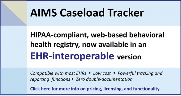 The AIMS Caseload Tracker, a HIPAA-compliant, web-based behavioral health registry, is now available in an EHR-interoperable version. Click here for more information on pricing, functionality, and licensing.