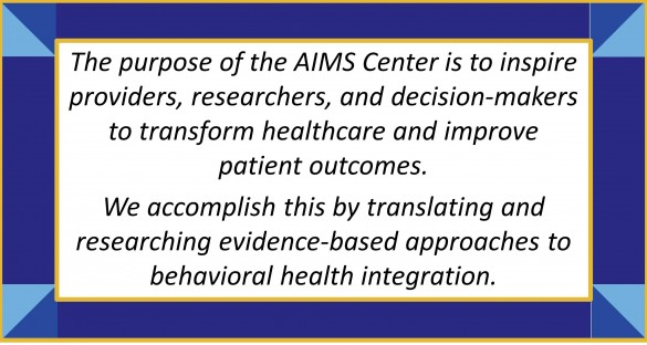 The purpose of the AIMS Center is to inspire providers, researchers, and decision-makers to transform healthcare and improve patient outcomes. We accomplish this by translating and researching evidence-based approaches to behavioral health integration.